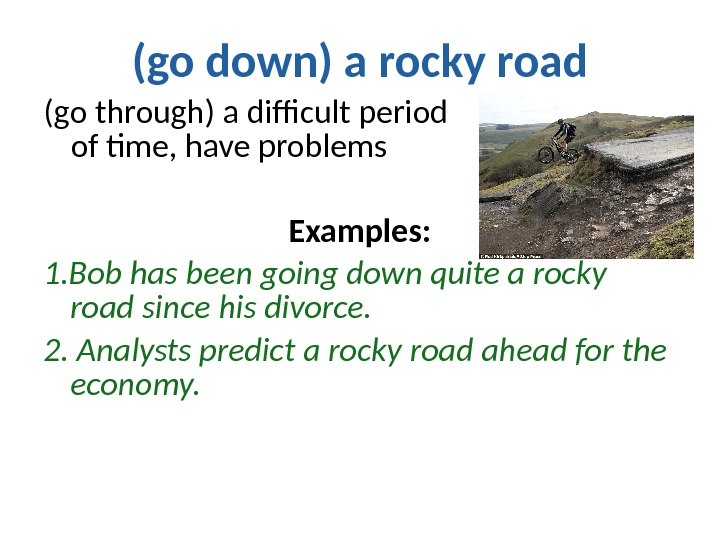 (go down) a rocky road (go through) a difficult period      of