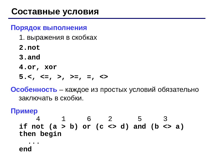 Составные условия Порядок выполнения 1. выражения в скобках 2. not 3. and 4. or, xor 5.