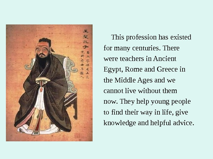 This profession has existed for many centuries. There were teachers in Ancient Egypt, Rome and