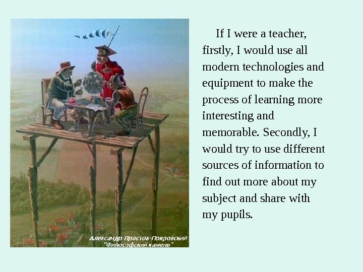 If I were a teacher, firstly, I would use all modern technologies and equipment to
