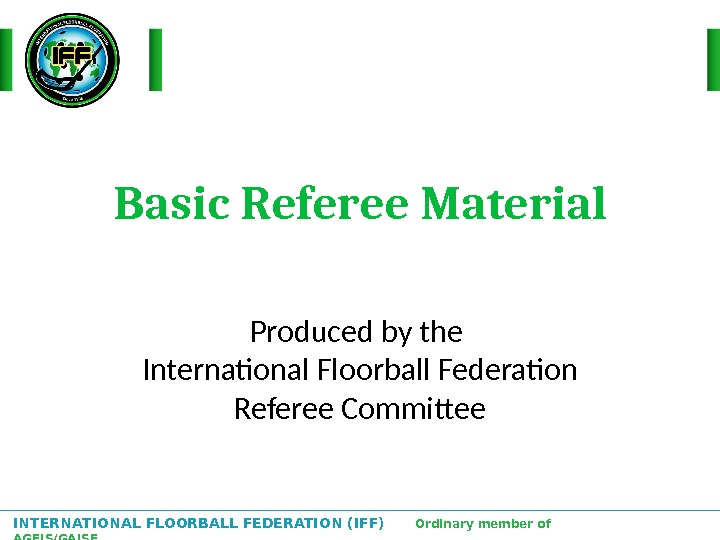INTERNATIONAL FLOORBALL FEDERATION (IFF)  Ordinary member of AGFIS/GAISF Basic Referee Material Produced by the International