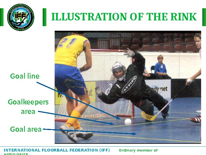 INTERNATIONAL FLOORBALL FEDERATION (IFF)  Ordinary member of AGFIS/GAISF ILLUSTRATION OF THE RINK Goal area. Goalkeepers