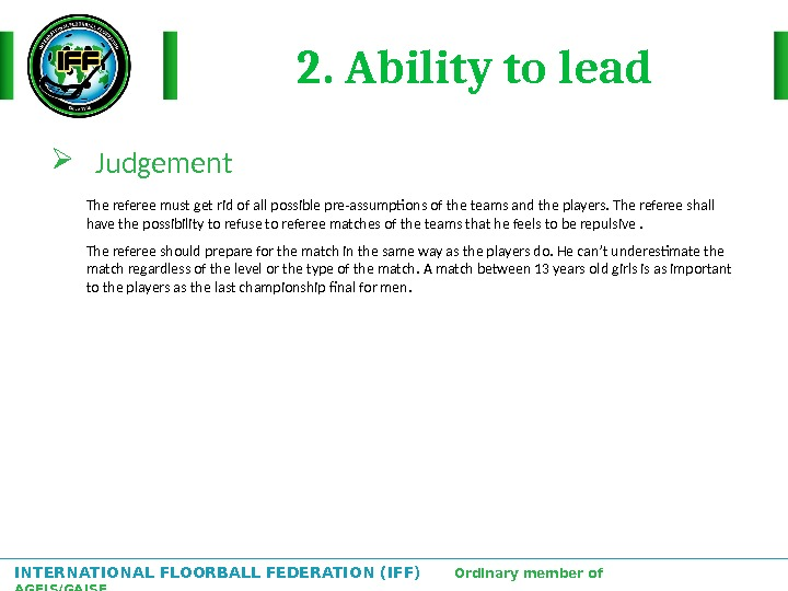 INTERNATIONAL FLOORBALL FEDERATION (IFF)  Ordinary member of AGFIS/GAISF 2. Ability to lead Judgement The referee