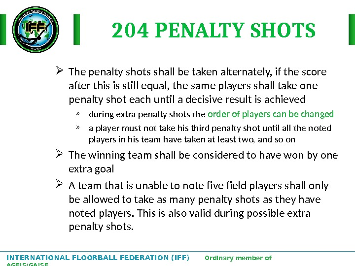 INTERNATIONAL FLOORBALL FEDERATION (IFF)  Ordinary member of AGFIS/GAISF 204 PENALTY SHOTS The penalty shots shall