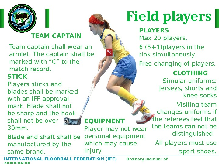 INTERNATIONAL FLOORBALL FEDERATION (IFF)  Ordinary member of AGFIS/GAISF TEAM CAPTAIN Team captain shall wear an