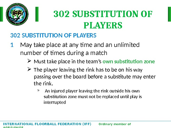 INTERNATIONAL FLOORBALL FEDERATION (IFF)  Ordinary member of AGFIS/GAISF 302 SUBSTITUTION OF PLAYERS 1 May take