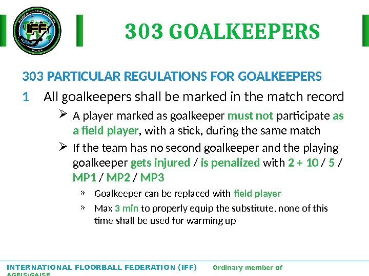 INTERNATIONAL FLOORBALL FEDERATION (IFF)  Ordinary member of AGFIS/GAISF 303 GOALKEEPERS 303 PARTICULAR REGULATIONS FOR GOALKEEPERS