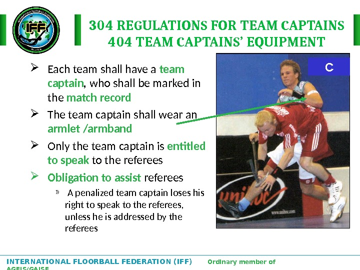 INTERNATIONAL FLOORBALL FEDERATION (IFF)  Ordinary member of AGFIS/GAISF C 304 REGULATIONS FOR TEAM CAPTAINS 404