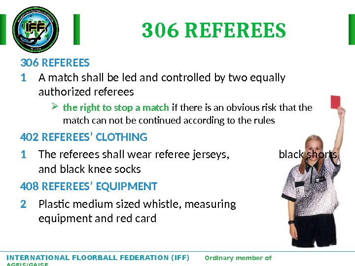 INTERNATIONAL FLOORBALL FEDERATION (IFF)  Ordinary member of AGFIS/GAISF 306 REFEREES 1 A match shall be