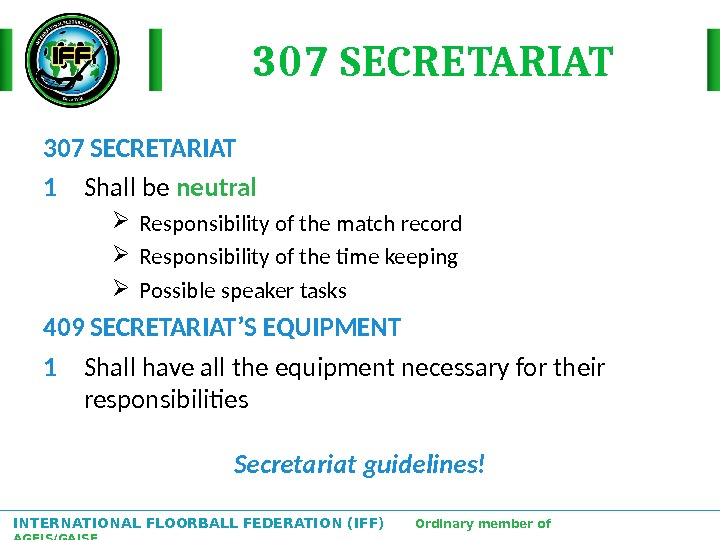 INTERNATIONAL FLOORBALL FEDERATION (IFF)  Ordinary member of AGFIS/GAISF 307 SECRETARIAT 1 Shall be neutral Responsibility