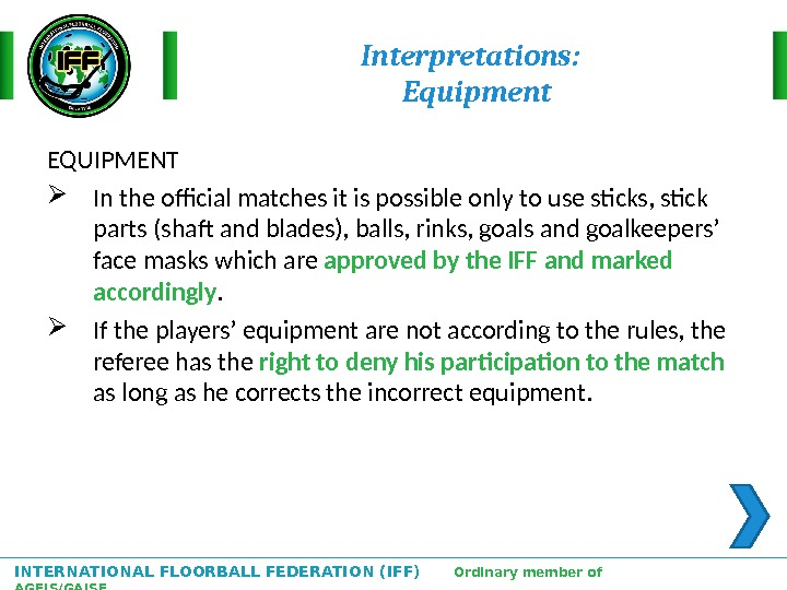 INTERNATIONAL FLOORBALL FEDERATION (IFF)  Ordinary member of AGFIS/GAISF Interpretations:  Equipment EQUIPMENT In the official