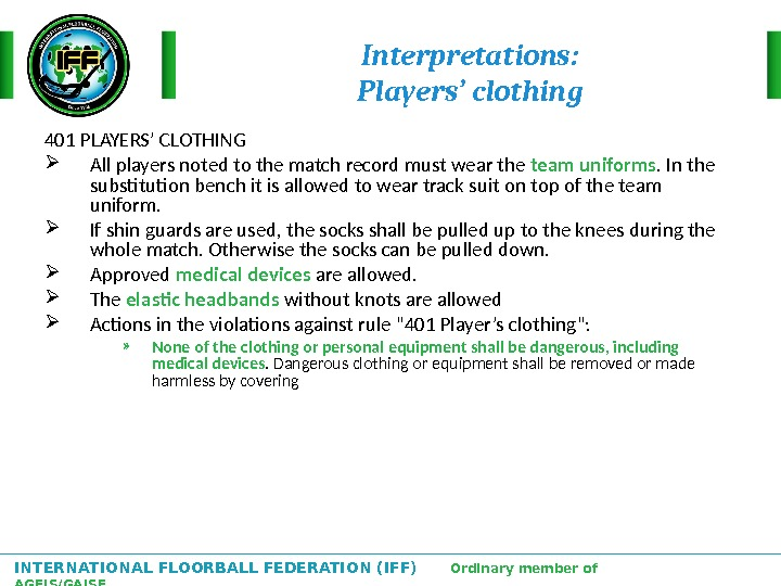 INTERNATIONAL FLOORBALL FEDERATION (IFF)  Ordinary member of AGFIS/GAISF Interpretations: Players' clothing 401 PLAYERS' CLOTHING All