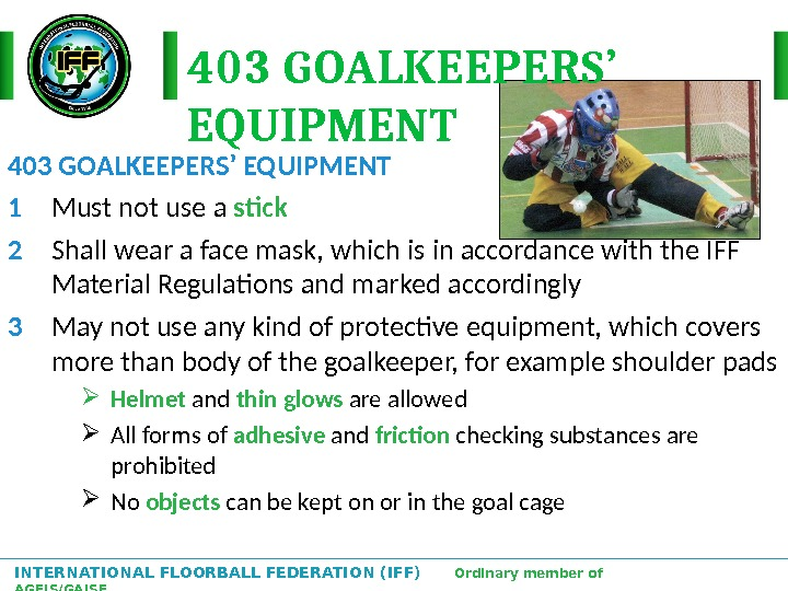INTERNATIONAL FLOORBALL FEDERATION (IFF)  Ordinary member of AGFIS/GAISF 403 GOALKEEPERS' EQUIPMENT 1 Must not use