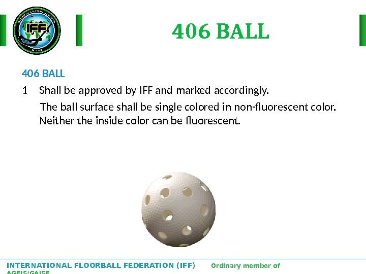 INTERNATIONAL FLOORBALL FEDERATION (IFF)  Ordinary member of AGFIS/GAISF 406 BALL 1 Shall be approved by