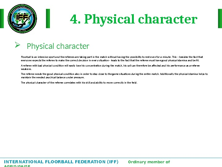 INTERNATIONAL FLOORBALL FEDERATION (IFF)  Ordinary member of AGFIS/GAISF 4. Physical character Floorball is an intensive