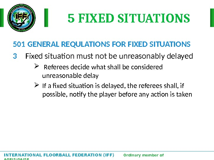 INTERNATIONAL FLOORBALL FEDERATION (IFF)  Ordinary member of AGFIS/GAISF 5 FIXED SITUATIONS 501 GENERAL REQULATIONS FOR