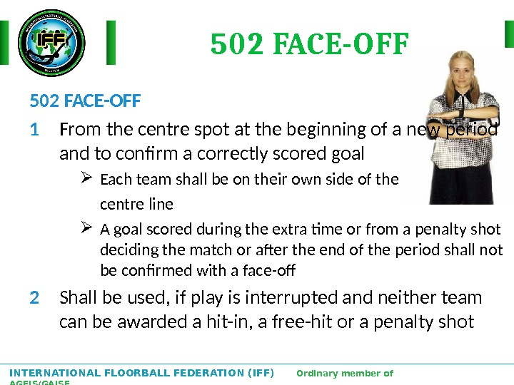 INTERNATIONAL FLOORBALL FEDERATION (IFF)  Ordinary member of AGFIS/GAISF 502 FACE-OFF 1 From the centre spot