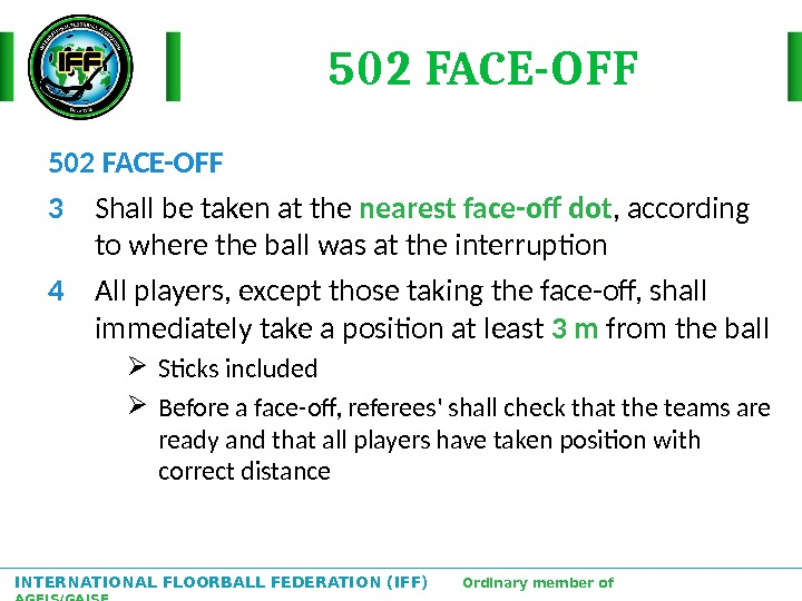 INTERNATIONAL FLOORBALL FEDERATION (IFF)  Ordinary member of AGFIS/GAISF 502 FACE-OFF 3 Shall be taken at