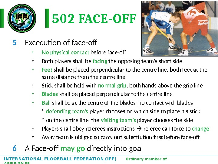 INTERNATIONAL FLOORBALL FEDERATION (IFF)  Ordinary member of AGFIS/GAISF 502 FACE-OFF 5 Excecution of face-off »