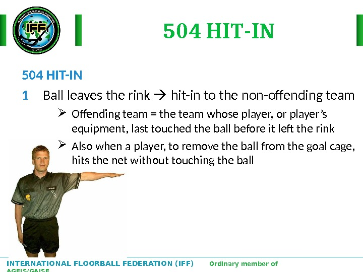 INTERNATIONAL FLOORBALL FEDERATION (IFF)  Ordinary member of AGFIS/GAISF 504 HIT-IN 1 Ball leaves the rink