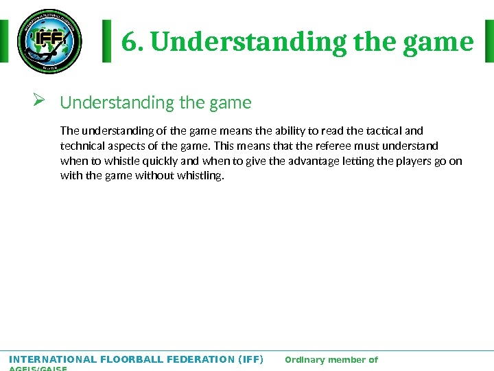 INTERNATIONAL FLOORBALL FEDERATION (IFF)  Ordinary member of AGFIS/GAISF 6. Understanding the game The understanding of
