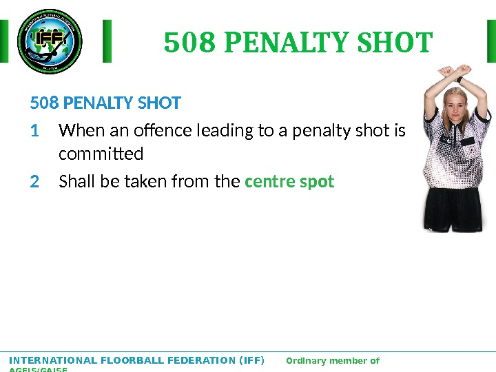 INTERNATIONAL FLOORBALL FEDERATION (IFF)  Ordinary member of AGFIS/GAISF 508 PENALTY SHOT 1 When an offence