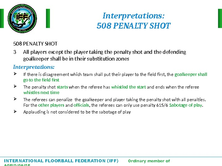 INTERNATIONAL FLOORBALL FEDERATION (IFF)  Ordinary member of AGFIS/GAISF Interpretations: 508 PENALTY SHOT 3 All players