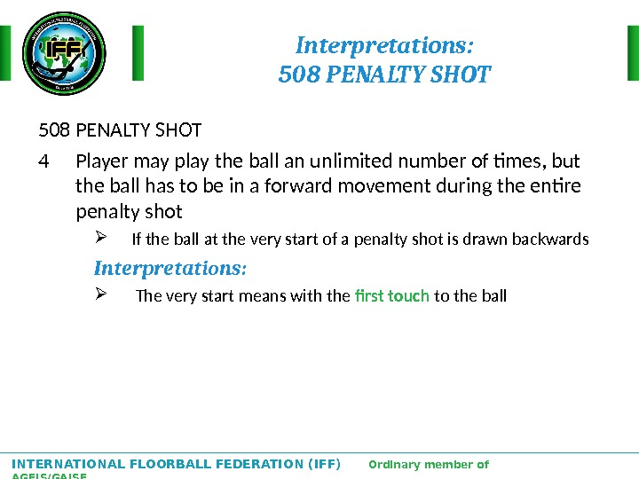INTERNATIONAL FLOORBALL FEDERATION (IFF)  Ordinary member of AGFIS/GAISF Interpretations: 508 PENALTY SHOT 4 Player may