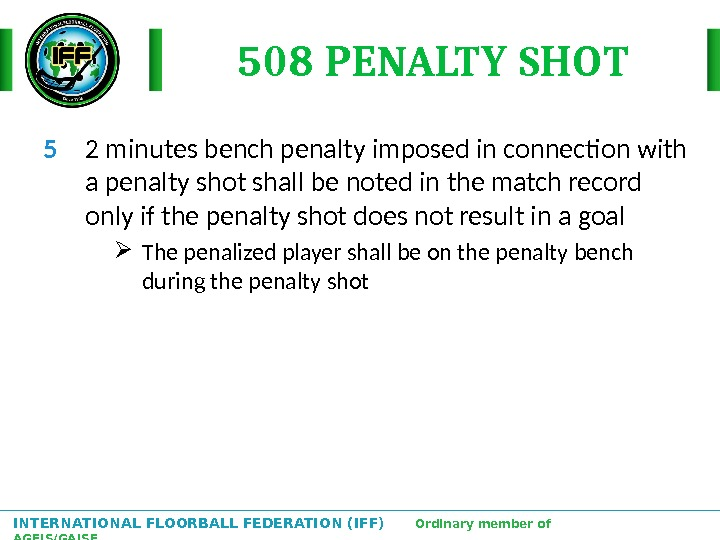 INTERNATIONAL FLOORBALL FEDERATION (IFF)  Ordinary member of AGFIS/GAISF 508 PENALTY SHOT 5 2 minutes bench