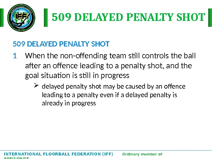 INTERNATIONAL FLOORBALL FEDERATION (IFF)  Ordinary member of AGFIS/GAISF 509 DELAYED PENALTY SHOT 1 When the