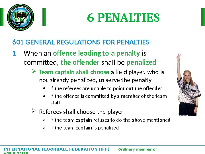 INTERNATIONAL FLOORBALL FEDERATION (IFF)  Ordinary member of AGFIS/GAISF 6 PENALTIES 601 GENERAL REGULATIONS FOR PENALTIES