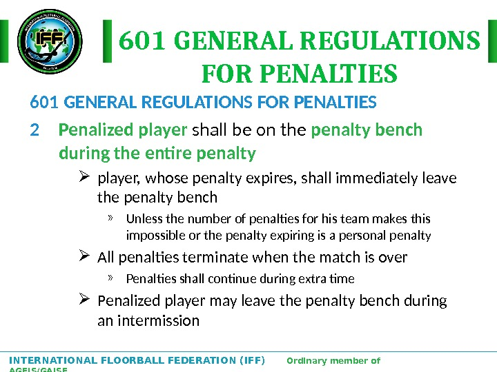 INTERNATIONAL FLOORBALL FEDERATION (IFF)  Ordinary member of AGFIS/GAISF 601 GENERAL REGULATIONS FOR PENALTIES 2 Penalized