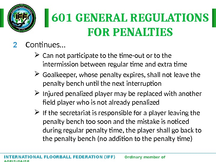 INTERNATIONAL FLOORBALL FEDERATION (IFF)  Ordinary member of AGFIS/GAISF 601 GENERAL REGULATIONS FOR PENALTIES 2 Continues…