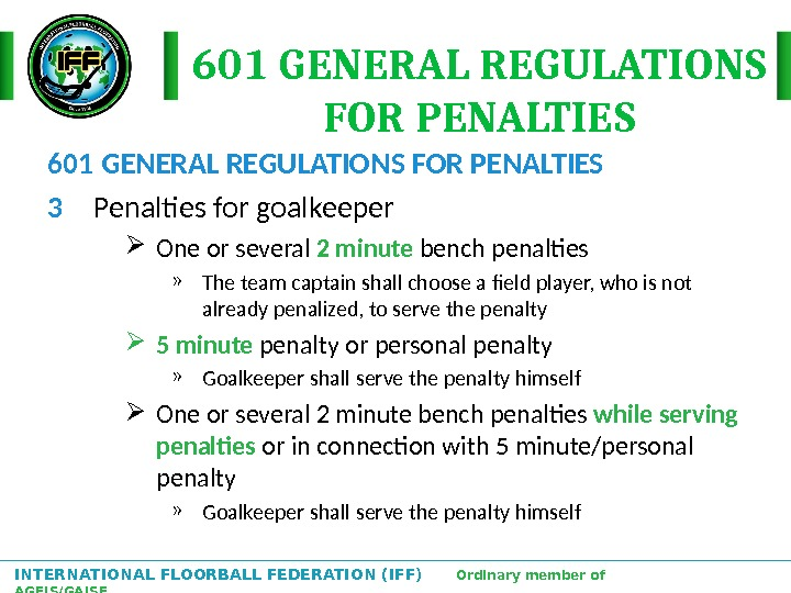INTERNATIONAL FLOORBALL FEDERATION (IFF)  Ordinary member of AGFIS/GAISF 601 GENERAL REGULATIONS FOR PENALTIES 3 Penalties