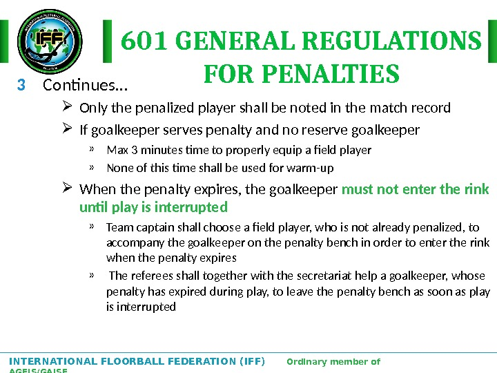 INTERNATIONAL FLOORBALL FEDERATION (IFF)  Ordinary member of AGFIS/GAISF 601 GENERAL REGULATIONS FOR PENALTIES 3 Continues…