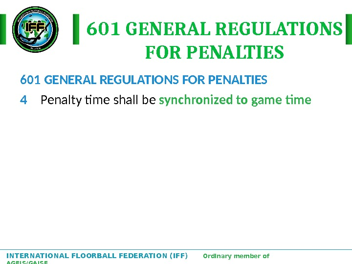 INTERNATIONAL FLOORBALL FEDERATION (IFF)  Ordinary member of AGFIS/GAISF 601 GENERAL REGULATIONS FOR PENALTIES 4 Penalty