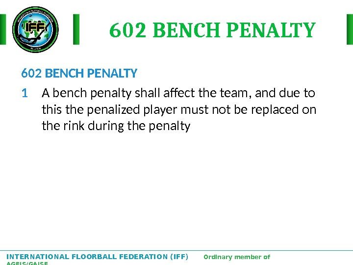 INTERNATIONAL FLOORBALL FEDERATION (IFF)  Ordinary member of AGFIS/GAISF 602 BENCH PENALTY 1 A bench penalty
