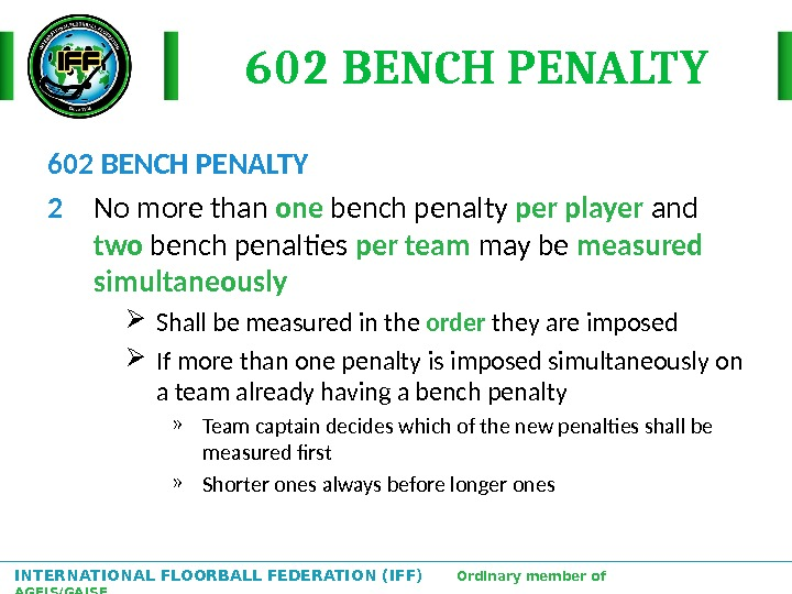 INTERNATIONAL FLOORBALL FEDERATION (IFF)  Ordinary member of AGFIS/GAISF 602 BENCH PENALTY 2 No more than