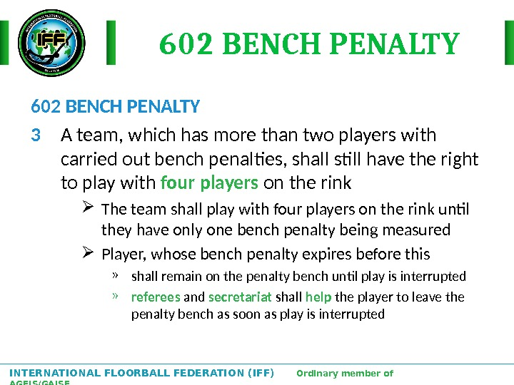 INTERNATIONAL FLOORBALL FEDERATION (IFF)  Ordinary member of AGFIS/GAISF 602 BENCH PENALTY 3 A team, which