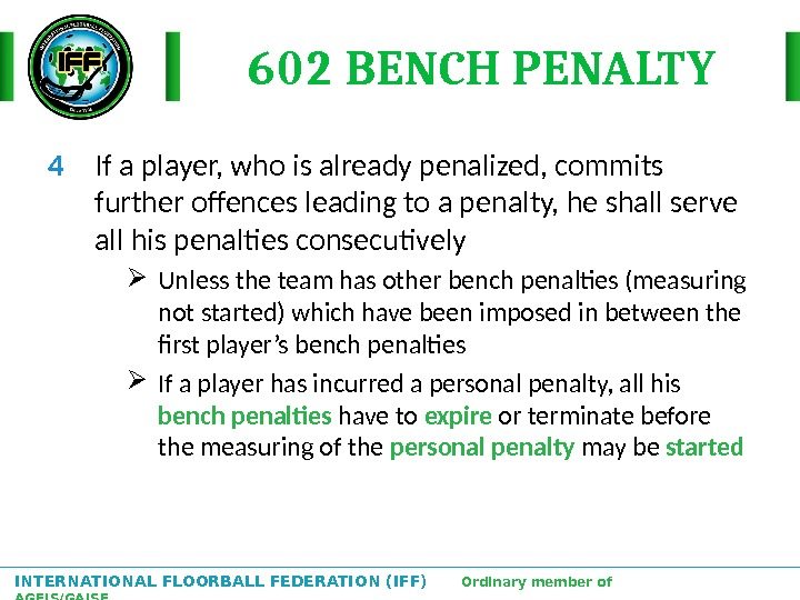 INTERNATIONAL FLOORBALL FEDERATION (IFF)  Ordinary member of AGFIS/GAISF 602 BENCH PENALTY 4 If a player,