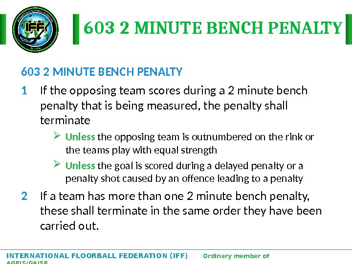 INTERNATIONAL FLOORBALL FEDERATION (IFF)  Ordinary member of AGFIS/GAISF 603 2 MINUTE BENCH PENALTY 1 If