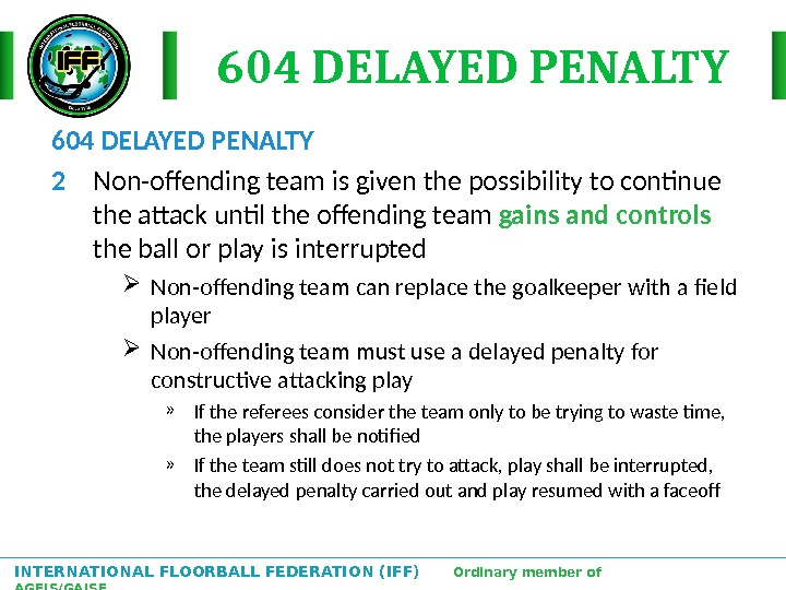INTERNATIONAL FLOORBALL FEDERATION (IFF)  Ordinary member of AGFIS/GAISF 604 DELAYED PENALTY 2 Non-offending team is