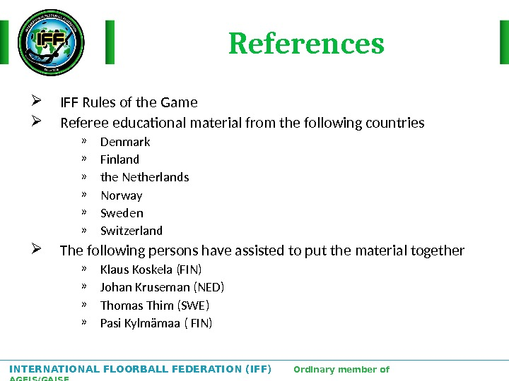 INTERNATIONAL FLOORBALL FEDERATION (IFF)  Ordinary member of AGFIS/GAISF References IFF Rules of the Game Referee