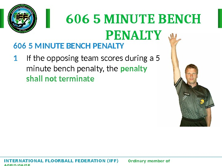 INTERNATIONAL FLOORBALL FEDERATION (IFF)  Ordinary member of AGFIS/GAISF 606 5 MINUTE BENCH PENALTY 1 If