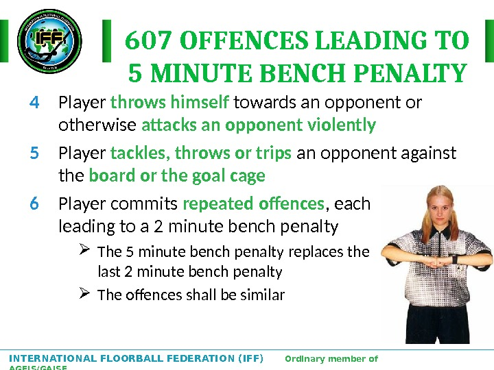 INTERNATIONAL FLOORBALL FEDERATION (IFF)  Ordinary member of AGFIS/GAISF 607 OFFENCES LEADING TO 5 MINUTE BENCH