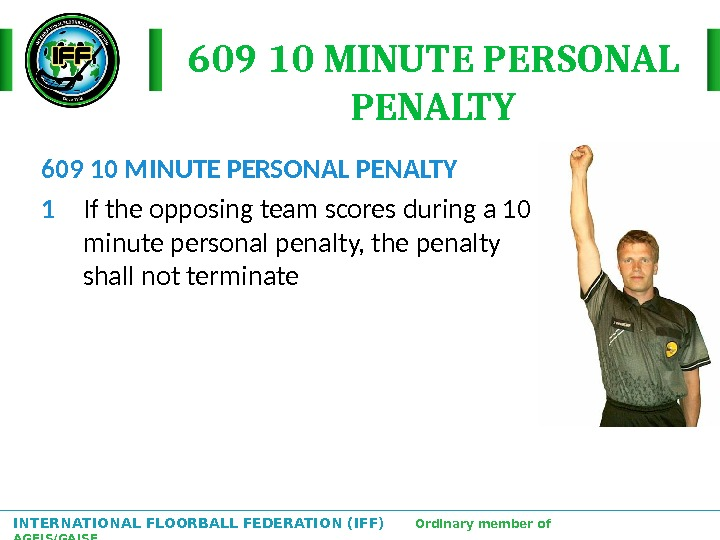INTERNATIONAL FLOORBALL FEDERATION (IFF)  Ordinary member of AGFIS/GAISF 609 10 MINUTE PERSONAL PENALTY 1 If