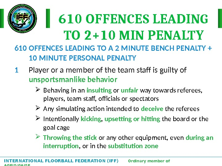 INTERNATIONAL FLOORBALL FEDERATION (IFF)  Ordinary member of AGFIS/GAISF 610 OFFENCES LEADING TO 2+10 MIN PENALTY