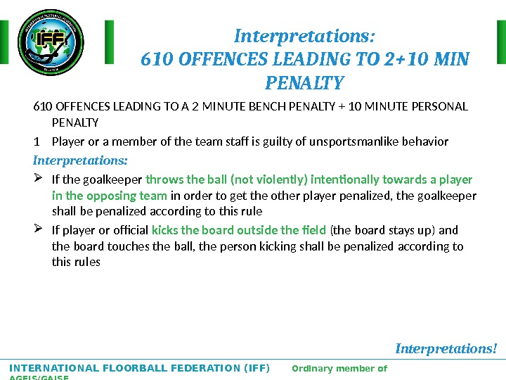 INTERNATIONAL FLOORBALL FEDERATION (IFF)  Ordinary member of AGFIS/GAISF Interpretations: 610 OFFENCES LEADING TO 2+10 MIN