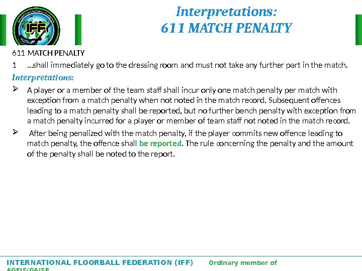 INTERNATIONAL FLOORBALL FEDERATION (IFF)  Ordinary member of AGFIS/GAISF Interpretations: 611 MATCH PENALTY 1  …shall