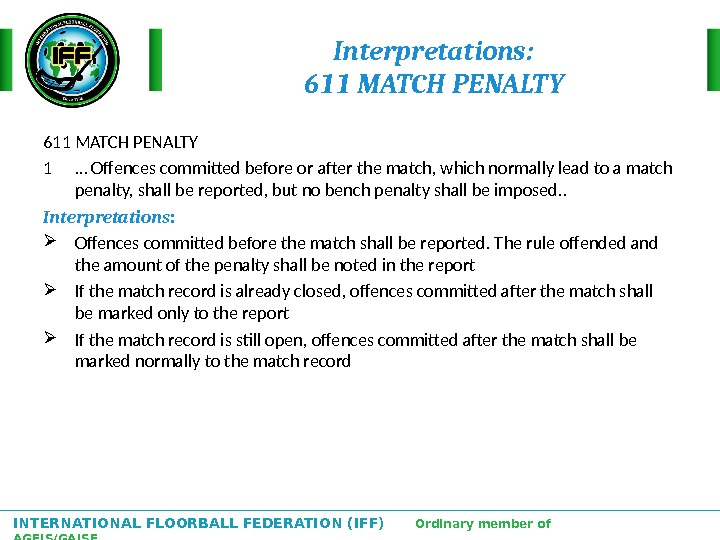 INTERNATIONAL FLOORBALL FEDERATION (IFF)  Ordinary member of AGFIS/GAISF Interpretations: 611 MATCH PENALTY 1  …
